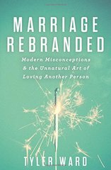 Marriage Rebranded: Modern Misconceptions & the Unnatural Art of Loving Another Person by Ward, Tyler