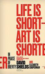 Life Is Short - Art Is Shorter: In Praise of Brevity by Shields, David/ Cooperman, Elizabeth