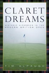 Claret Dreams: Historic Hickories in the Modern British Open by Alpaugh, Tim