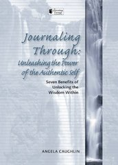 Journaling Through: Unleashing the Power of the Authentic Self: Seven Benefits of Unlocking the Wisdom Within by Caughlin, Angela