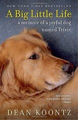 A Big Little Life: A Memoir of a Joyful Dog Named Trixie by Koontz, Dean R.