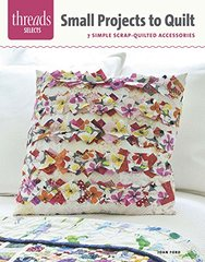 Small Projects to Quilt: 7 Simple Scrap-Quilted Accessories by Ford, Joan