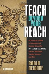 Teach Beyond Your Reach: An Instructor's Guide to Developing and Running Successful Distance Learning Classes, Workshops, Training Sessions, and More by Neidorf, Robin