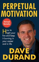 Perpetual Motivation: How to Light Your Fire and Keep It Burning in Your Career and In Life by Durand, Dave