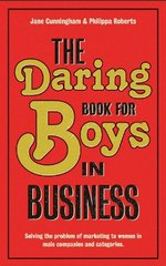The Daring Book for Boys in Business: A Tool-kit for Marketing to Women in Male Companies and Categories by Cunningham, Jane/ Roberts, Philippa