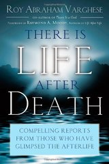 There Is Life After Death: Compelling Reports from Those Who Have Glimpsed the After-Life by Varghese, Roy Abraham