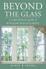 Beyond the Glass: A Comprehensive Guide to Window Replacement: Wisconsin Edition by Young, Scott R.