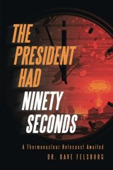The President Had Ninety Seconds: A Thermonuclear Holocaust Awaited by Felsburg, Dave