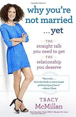 Why You're Not Married...Yet: The Straight Talk You Need to Get the Relationship You Deserve by McMillan, Tracy