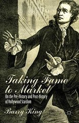 Taking Fame to Market: On the Pre-History and Post-History of Hollywood Stardom by King, Barry