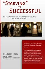 Starving to Successful: The Artist's Guide to Getting Into Galleries and Selling More Art