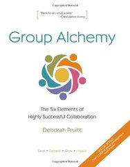 Group Alchemy: The Six Elements of Highly Successful Collaboration by Pruitt, Deborah