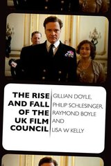 The Rise and Fall of the UK Film Council by Doyle, Gillian/ Schlesinger, Philip/ Boyle, Raymond/ Kelly, Lisa W.
