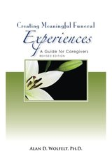 Creating Meaningful Funeral Experiences: A Guide for Caregivers by Wolfelt, Alan D., Ph.D.