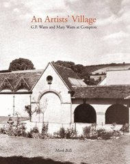 An Artist's Village: G. F. Watts and Mary Watts in Compton by Bills, Mark/ Underwood, Hilary (CON)/ Franklin-gould, Veronica (CON)/ Greenhow, Desna (CON)/ Hunt, Perdita (CON)