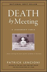 Death by Meeting: A Leadership Fable About Solving the Most Painful Problem in Business by Lencioni, Patrick