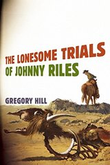 The Lonesome Trials of Johnny Riles by Hill, Gregory