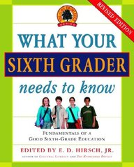 What Your Sixth Grader Needs to Know: Fundamentals of a Good Sixth - Grade Education by Hirsch, E. D.