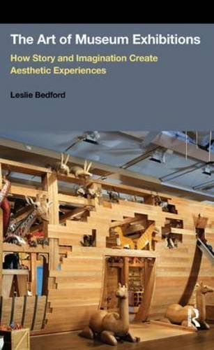 The Art of Museum Exhibitions: How Story and Imagination Create Aesthetic Experiences by Bedford, Leslie