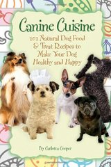 Canine Cuisine: 101 Natural Dog Food & Treat Recipes to Make Your Dog Healthy and Happy by Cooper, Carlotta