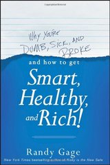 Why You're Dumb, Sick and Broke...and How to Get Smart, Healthy and Rich! by Gage, Randy