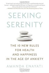 Seeking Serenity: The 10 New Rules for Health and Happiness in the Age of Anxiety by Enayati, Amanda