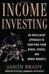 Income Investing: An Intelligent Approach to Profiting from Bonds, Stocks, and Money Markets by Brady, Jason