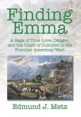 Finding Emma: A Saga of True Love, Danger, and the Clash of Cultures in the Frontier American West by Metz, Edmund J.