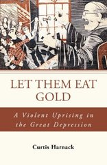 Let Them Eat Gold: A Violent Uprising in the Great Depression by Harnack, Curtis