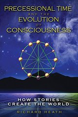 Precessional Time and the Evolution of Consciousness: How Stories Create the World by Heath, Richard