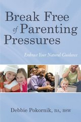 Break Free of Parenting Pressures: Embrace Your Natural Guidance by Pokornik, Debbie, B. A.