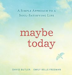 Maybe Today: A Simple Approach to a Soul-Satisfying Life by Butler, David/ Freeman, Emily Belle