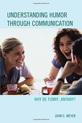 Understanding Humor Through Communication: Why Be Funny, Anyway? by Meyer, John