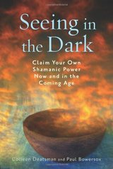 Seeing in the Dark: Claim Your Own Shamanic Power Now and in the Coming Age by Deatsman, Colleen/ Bowersox, Paul
