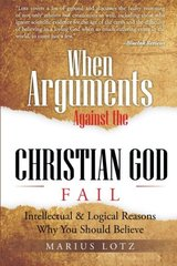 When Arguments Against the Christian God Fails: Intellectual & Logical Reasons Why You Should Believe by Lotz, Marius