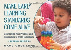 Make Early Learning Standards Come Alive: Connecting Your Practice and Curriculum to State Guidelines by Gronlund, Gaye