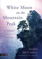 White Moon on the Mountain Peak: The Alchemical Firing Process of Nei Dan by Mitchell, Damo/ Gregory, Jason (FRW)