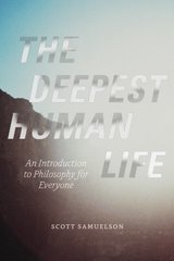 The Deepest Human Life: An Introduction to Philosophy for Everyone by Samuelson, Scott