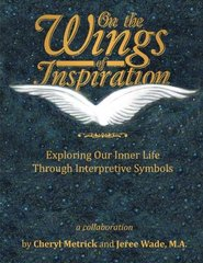 On the Wings of Inspiration: Exploring Our Inner Life Through Interpretive Symbols by Metrick, Cheryl/ Wade, Jeree