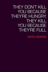 They Don't Kill You Because They're Hungry, They Kill You Because They're Full by Bibbins, Mark