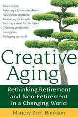 Creative Aging: Rethinking Retirement and Non-Retirement in a Changing World by Bankson, Marjory Zoet