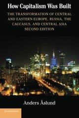 How Capitalism Was Built: The Transformation of Central and Eastern Europe, Russia, the Caucasus, and Central Asia by Aslund, Anders