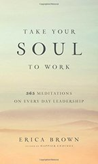 Take Your Soul to Work: 365 Meditations on Every Day Leadership