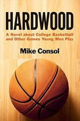 Hardwood: A Novel About College Basketball and Other Games Young Men Play by Consol, Mike