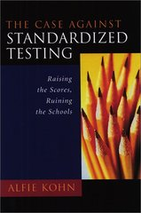 The Case Against Standardized Testing: Raising the Scores, Ruining the Schools by Kohn, Alfie