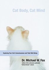 Cat Body, Cat Mind: Exploring Your Cat's Consciousness and Total Well-being by Fox, Michael W.