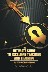The Ultimate Guide to Excellent Teaching and Training: Face-to-face and Online by Fox, Jeffrey C.