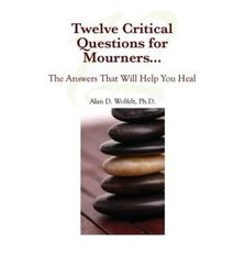 Eight Critical Questions for Mourners . . .: And the Answers That Will Help You Heal by Wolfelt, Alan D., Ph.D.