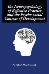 The Neuropsychology of Reflexive Practice and the Psycho-social Context of Development by Lisle, Angela Mary