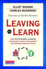 Leaving to Learn: How Out-of-School Learning Increases Student Engagement and Reduces Dropout Rates by Washor, Elliot/ Mojkowski, Charles/ Robinson, Ken, Sir (FRW)